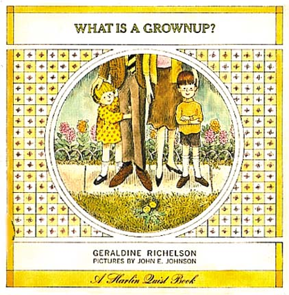 WHAT IS A GROWNUP? Geraldine Richelson, John E. Johnson.