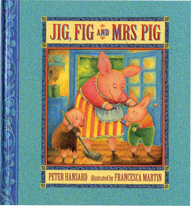 JIG, FIG AND MRS. PIG. Peter Hansard, Francesca Martin.