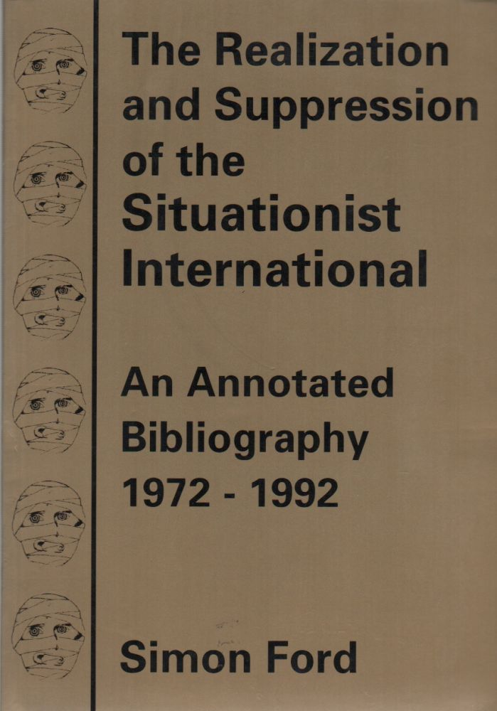THE REALIZATION AND SUPPRESSION OF THE SITUATIONIST INTERNATIONAL: An Annotated Bibliography 1972-1992. Simon FORD.