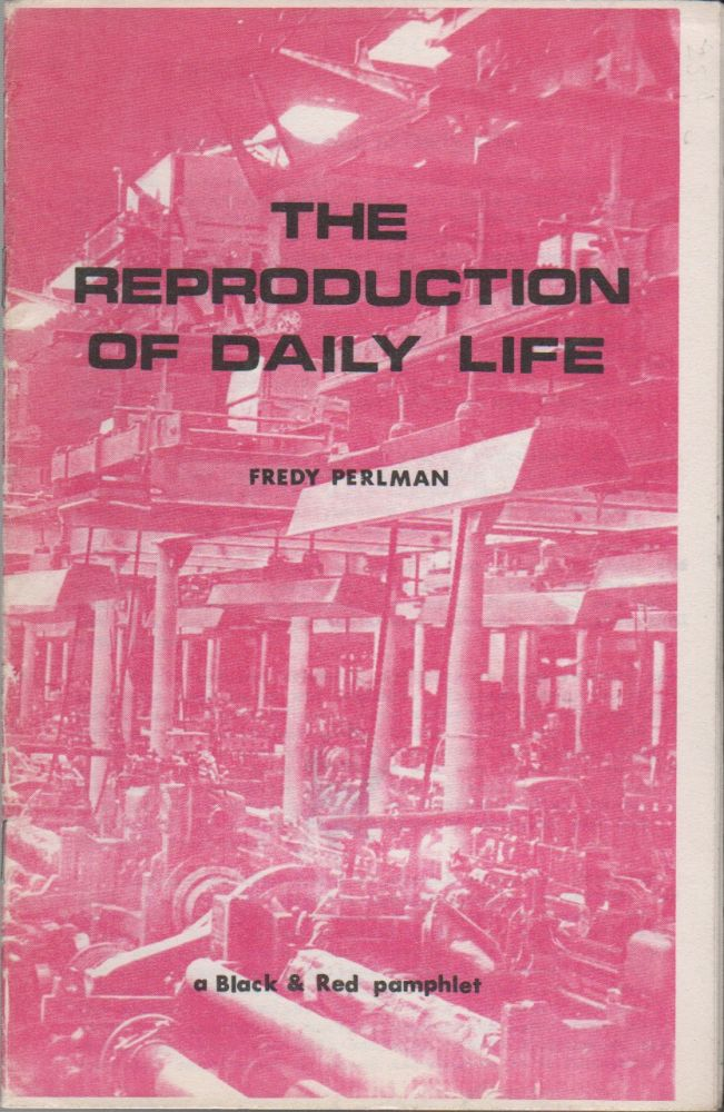 THE REPRODUCTION OF DAILY LIFE: A Black & Red Pamphlet. Fredy PERLMAN.