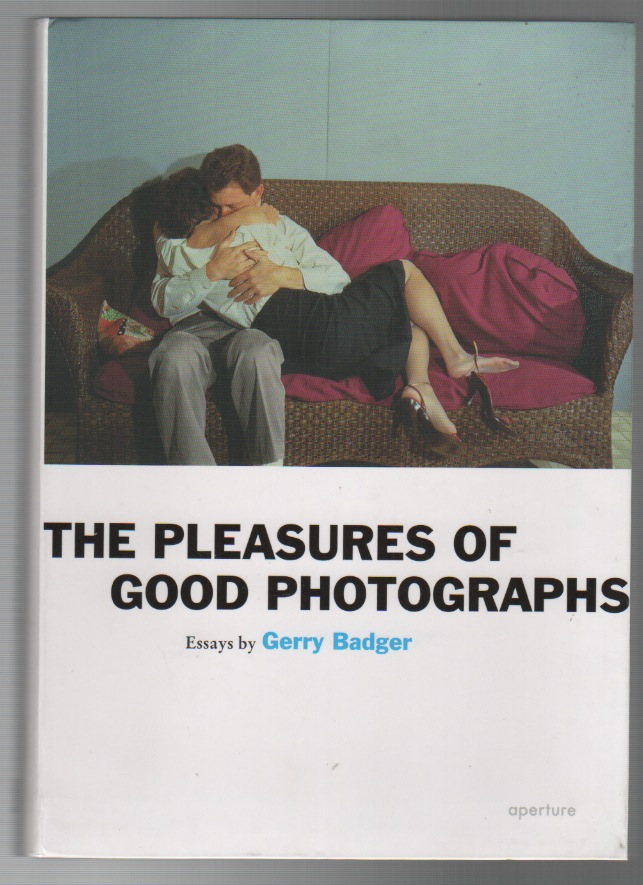 THE PLEASURES OF GOOD PHOTOGRAPHS: Essays by Gerry Badger. Gerry BADGER.