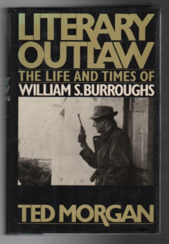 LITERARY OUTLAW: The Life and Times of William S. Burroughs. Ted MORGAN.